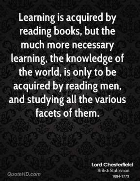 Lord Chesterfield - Learning is acquired by reading books, but the much more necessary learning, the knowledge of the world, is only to be acquired by reading men, and studying all the various facets of them.