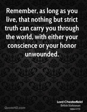 Remember, as long as you live, that nothing but strict truth can carry you through the world, with either your conscience or your honor unwounded.