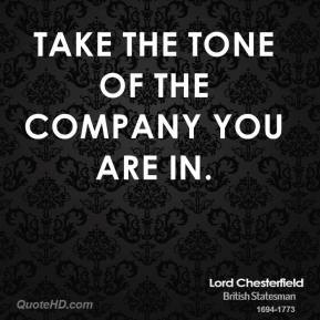 Lord Chesterfield - Take the tone of the company you are in.