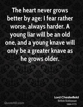 Lord Chesterfield - The heart never grows better by age; I fear rather worse, always harder. A young liar will be an old one, and a young knave will only be a greater knave as he grows older.