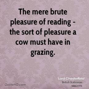 Lord Chesterfield - The mere brute pleasure of reading - the sort of pleasure a cow must have in grazing.