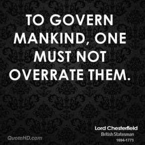 Lord Chesterfield - To govern mankind, one must not overrate them.