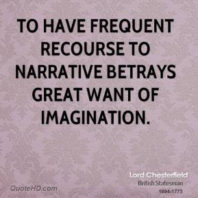 Lord Chesterfield - To have frequent recourse to narrative betrays great want of imagination.