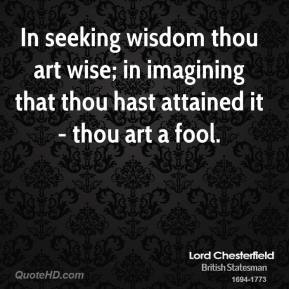 Lord Chesterfield - In seeking wisdom thou art wise; in imagining that thou hast attained it - thou art a fool.