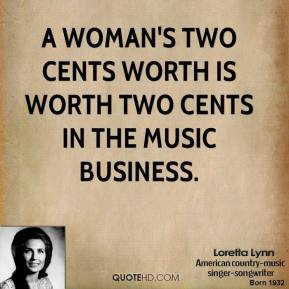 Loretta Lynn - A woman's two cents worth is worth two cents in the music business.