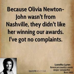 Loretta Lynn - Because Olivia Newton-John wasn't from Nashville, they didn't like her winning our awards. I've got no complaints.
