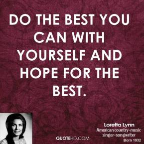 Loretta Lynn - Do the best you can with yourself and hope for the best.