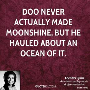 Loretta Lynn - Doo never actually made moonshine, but he hauled about an ocean of it.