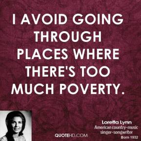 Loretta Lynn - I avoid going through places where there's too much poverty.
