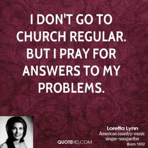 Loretta Lynn - I don't go to church regular. But I pray for answers to my problems.