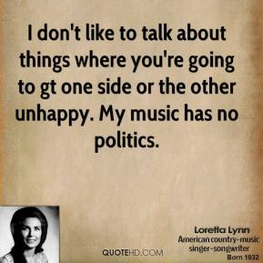 I don't like to talk about things where you're going to gt one side or the other unhappy. My music has no politics.