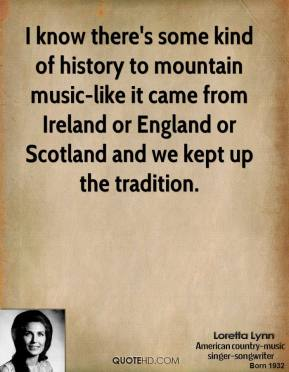 I know there's some kind of history to mountain music-like it came from Ireland or England or Scotland and we kept up the tradition.
