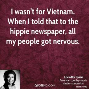 Loretta Lynn - I wasn't for Vietnam. When I told that to the hippie newspaper, all my people got nervous.