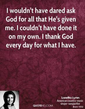 I wouldn't have dared ask God for all that He's given me. I couldn't have done it on my own. I thank God every day for what I have.