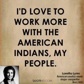 I'd love to work more with the American Indians, my people.