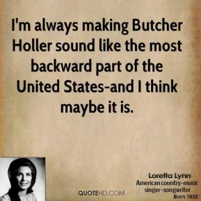 Loretta Lynn - I'm always making Butcher Holler sound like the most backward part of the United States-and I think maybe it is.