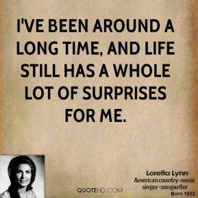 I've been around a long time, and life still has a whole lot of surprises for me.