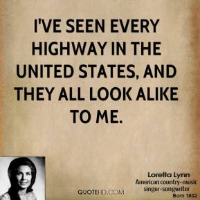 Loretta Lynn - I've seen every highway in the United States, and they all look alike to me.