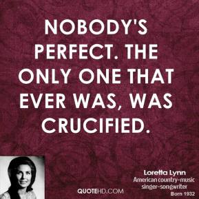 Loretta Lynn - Nobody's perfect. The only one that ever was, was crucified.