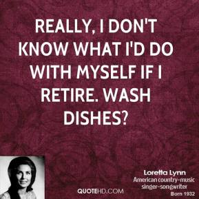 Loretta Lynn - Really, I don't know what I'd do with myself if I retire. Wash dishes?