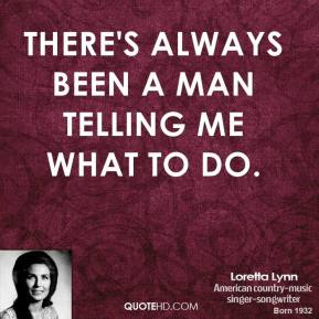 Loretta Lynn - There's always been a man telling me what to do.