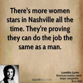 Loretta Lynn - There's more women stars in Nashville all the time. They're proving they can do the job the same as a man.