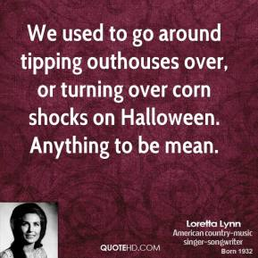 Loretta Lynn - We used to go around tipping outhouses over, or turning over corn shocks on Halloween. Anything to be mean.