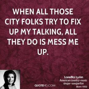 Loretta Lynn - When all those city folks try to fix up my talking, all they do is mess me up.