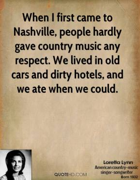 Loretta Lynn - When I first came to Nashville, people hardly gave country music any respect. We lived in old cars and dirty hotels, and we ate when we could.