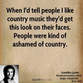 Loretta Lynn - When I'd tell people I like country music they'd get this look on their faces. People were kind of ashamed of country.