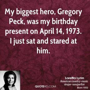 Loretta Lynn - My biggest hero, Gregory Peck, was my birthday present on April 14, 1973. I just sat and stared at him.