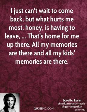 Loretta Lynn  - I just can't wait to come back, but what hurts me most, honey, is having to leave, ... That's home for me up there. All my memories are there and all my kids' memories are there.