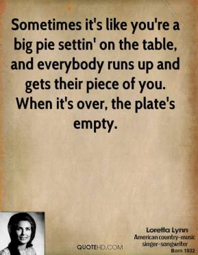 Loretta Lynn  - Sometimes it's like you're a big pie settin' on the table, and everybody runs up and gets their piece of you. When it's over, the plate's empty.