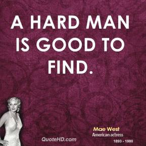 A hard man is good to find.