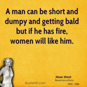 A man can be short and dumpy and getting bald but if he has fire, women will like him.