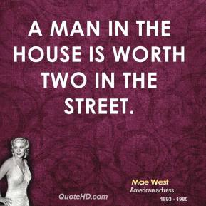 Mae West - A man in the house is worth two in the street.