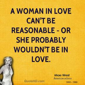 Mae West - A woman in love can't be reasonable - or she probably wouldn't be in love.