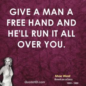 Give a man a free hand and he'll run it all over you.