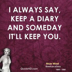 I always say, keep a diary and someday it'll keep you.