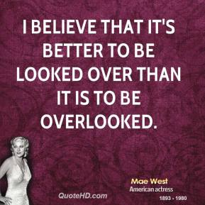 I believe that it's better to be looked over than it is to be overlooked.