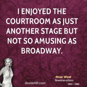 Mae West - I enjoyed the courtroom as just another stage but not so amusing as Broadway.