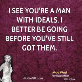 Mae West - I see you're a man with ideals. I better be going before you've still got them.