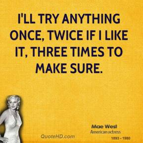 Mae West - I'll try anything once, twice if I like it, three times to make sure.