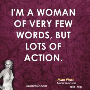 Mae West - I'm a woman of very few words, but lots of action.
