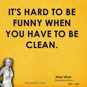 Mae West - It's hard to be funny when you have to be clean.