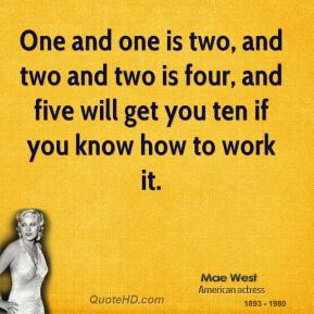 One and one is two, and two and two is four, and five will get you ten if you know how to work it.