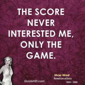 The score never interested me, only the game.