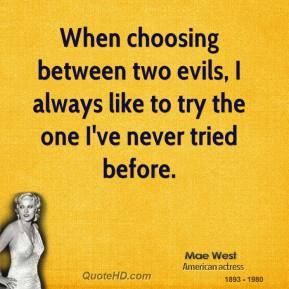 When choosing between two evils, I always like to try the one I've never tried before.