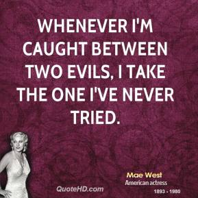 Mae West - Whenever I'm caught between two evils, I take the one I've never tried.