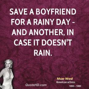 Save a boyfriend for a rainy day - and another, in case it doesn't rain.